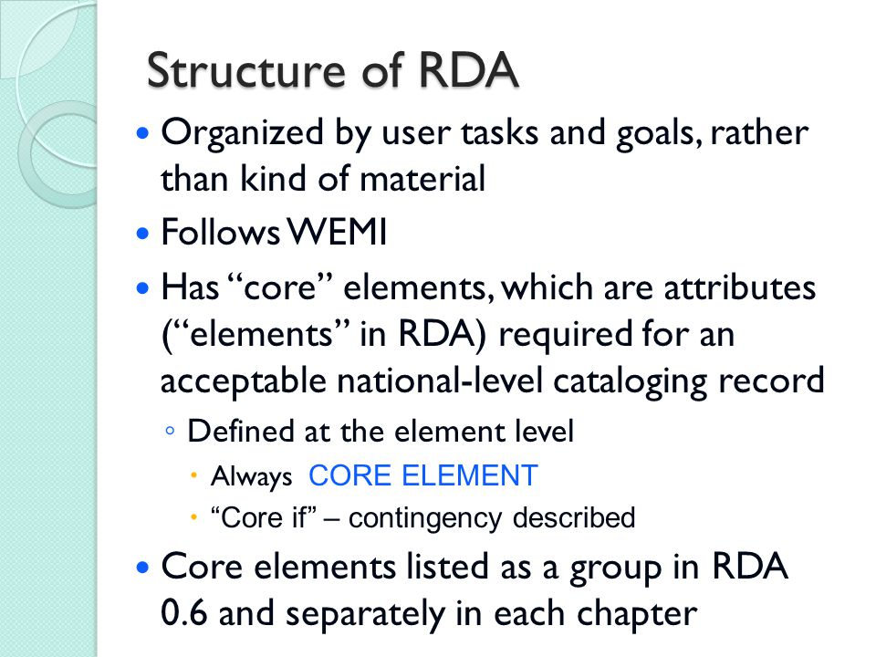 Structure of RDA Organized by user tasks and goals, rather than kind of material Follows WEMI Has core elements, which are attributes ( elements in RDA) required for an acceptable national-level cataloging record ◦ Defined at the element level  Always CORE ELEMENT  Core if – contingency described Core elements listed as a group in RDA 0.6 and separately in each chapter
