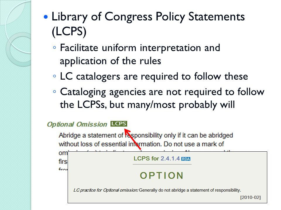 Library of Congress Policy Statements (LCPS) ◦ Facilitate uniform interpretation and application of the rules ◦ LC catalogers are required to follow these ◦ Cataloging agencies are not required to follow the LCPSs, but many/most probably will