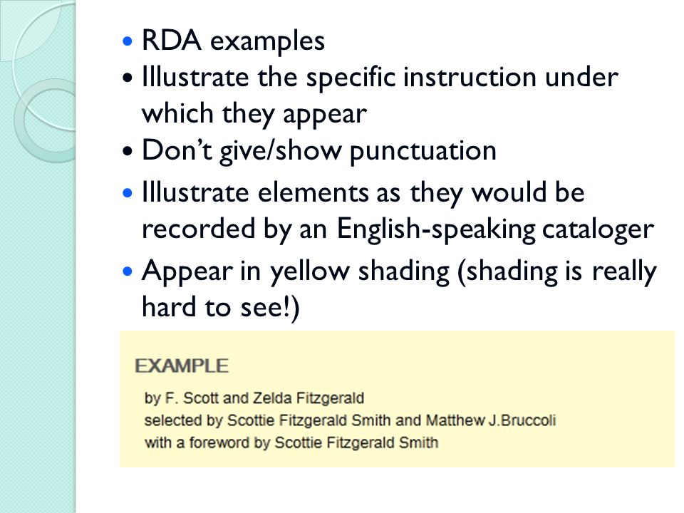 RDA examples Illustrate the specific instruction under which they appear Don't give/show punctuation Illustrate elements as they would be recorded by an English-speaking cataloger Appear in yellow shading (shading is really hard to see!)