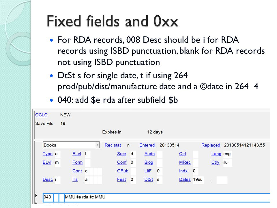 Fixed fields and 0xx For RDA records, 008 Desc should be i for RDA records using ISBD punctuation, blank for RDA records not using ISBD punctuation DtSt s for single date, t if using 264 prod/pub/dist/manufacture date and a ©date in 264 4 040: add $e rda after subfield $b