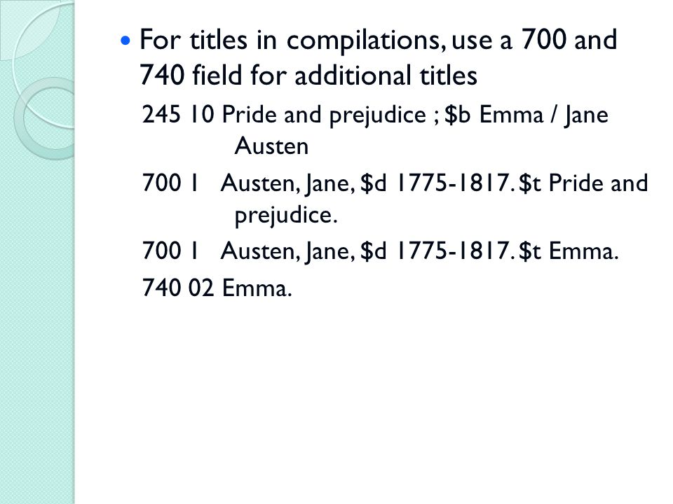 For titles in compilations, use a 700 and 740 field for additional titles 245 10 Pride and prejudice ; $b Emma / Jane Austen 700 1 Austen, Jane, $d 1775-1817.