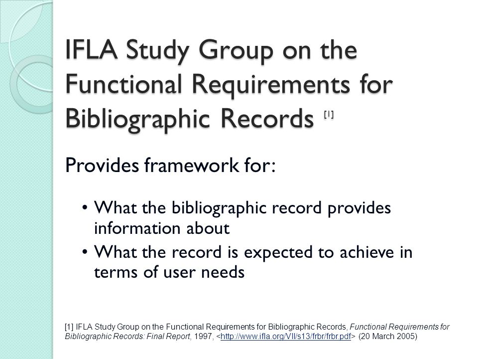 IFLA Study Group on the Functional Requirements for Bibliographic Records [1] Provides framework for: What the bibliographic record provides information about What the record is expected to achieve in terms of user needs [1] IFLA Study Group on the Functional Requirements for Bibliographic Records, Functional Requirements for Bibliographic Records: Final Report, 1997, (20 March 2005)http://www.ifla.org/VII/s13/frbr/frbr.pdf