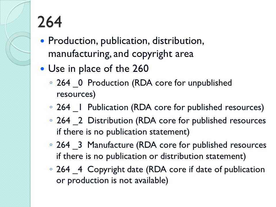 264 Production, publication, distribution, manufacturing, and copyright area Use in place of the 260 ◦ 264 _0 Production (RDA core for unpublished resources) ◦ 264 _1 Publication (RDA core for published resources) ◦ 264 _2 Distribution (RDA core for published resources if there is no publication statement) ◦ 264 _3 Manufacture (RDA core for published resources if there is no publication or distribution statement) ◦ 264 _4 Copyright date (RDA core if date of publication or production is not available)