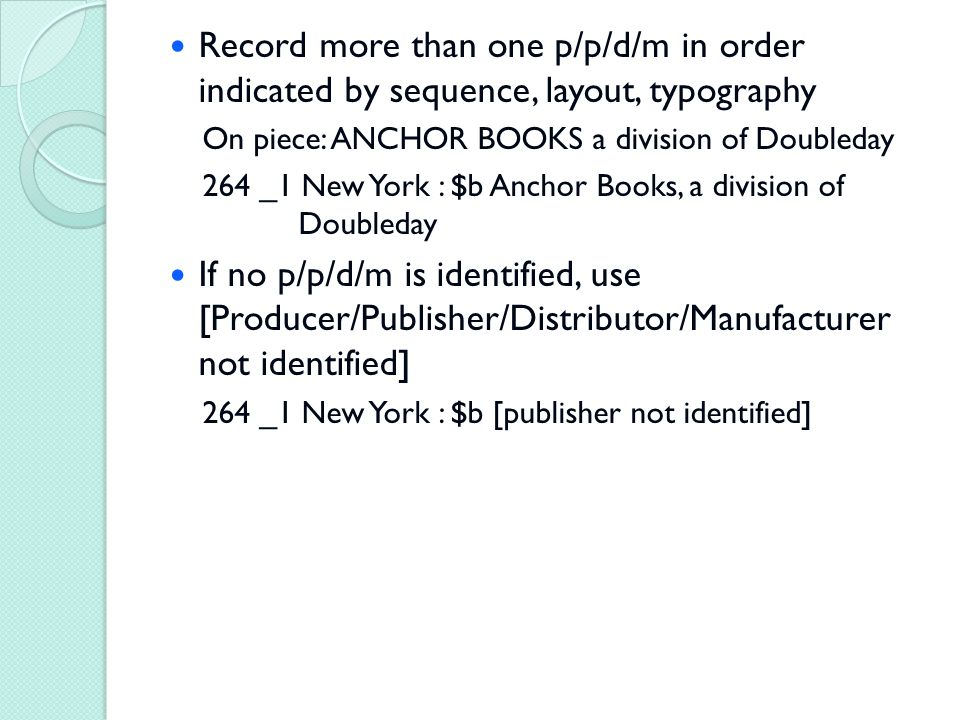 Record more than one p/p/d/m in order indicated by sequence, layout, typography On piece: ANCHOR BOOKS a division of Doubleday 264 _1 New York : $b Anchor Books, a division of Doubleday If no p/p/d/m is identified, use [Producer/Publisher/Distributor/Manufacturer not identified] 264 _1 New York : $b [publisher not identified]