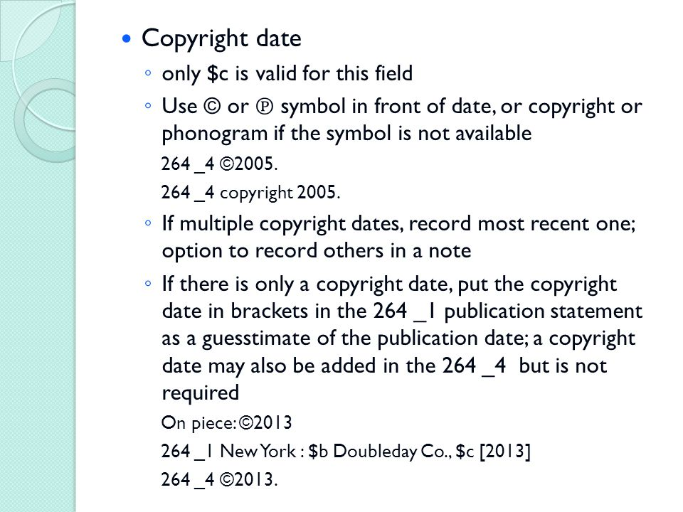 Copyright date ◦ only $c is valid for this field ◦ Use © or ℗ symbol in front of date, or copyright or phonogram if the symbol is not available 264 _4 ©2005.