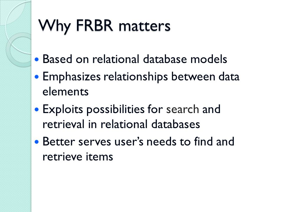 Why FRBR matters Based on relational database models Emphasizes relationships between data elements Exploits possibilities for search and retrieval in relational databases Better serves user's needs to find and retrieve items
