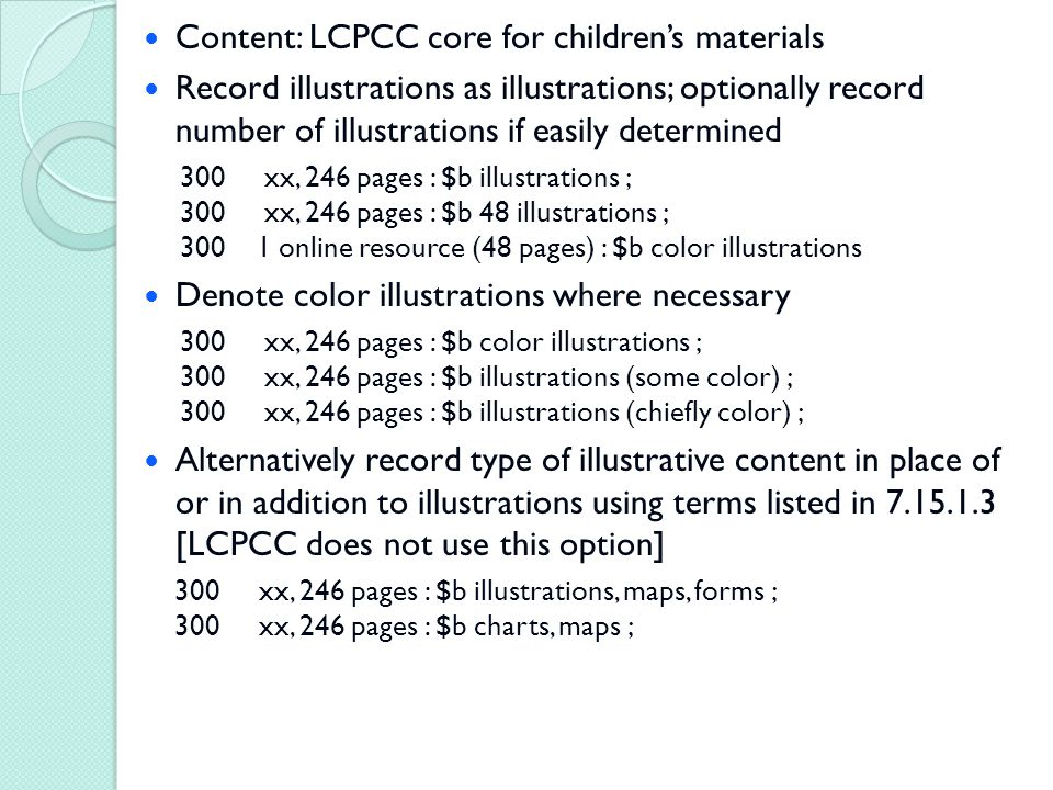 Content: LCPCC core for children's materials Record illustrations as illustrations; optionally record number of illustrations if easily determined 300 xx, 246 pages : $b illustrations ; 300 xx, 246 pages : $b 48 illustrations ; 300 1 online resource (48 pages) : $b color illustrations Denote color illustrations where necessary 300 xx, 246 pages : $b color illustrations ; 300 xx, 246 pages : $b illustrations (some color) ; 300 xx, 246 pages : $b illustrations (chiefly color) ; Alternatively record type of illustrative content in place of or in addition to illustrations using terms listed in 7.15.1.3 [LCPCC does not use this option] 300 xx, 246 pages : $b illustrations, maps, forms ; 300 xx, 246 pages : $b charts, maps ;