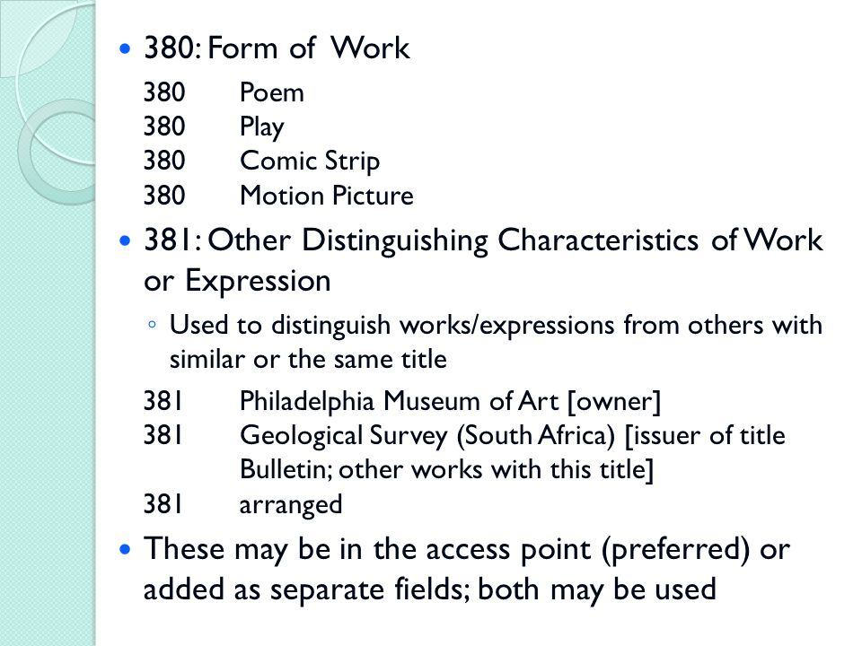 380: Form of Work 380Poem 380Play 380Comic Strip 380Motion Picture 381: Other Distinguishing Characteristics of Work or Expression ◦ Used to distinguish works/expressions from others with similar or the same title 381Philadelphia Museum of Art [owner] 381Geological Survey (South Africa) [issuer of title Bulletin; other works with this title] 381arranged These may be in the access point (preferred) or added as separate fields; both may be used