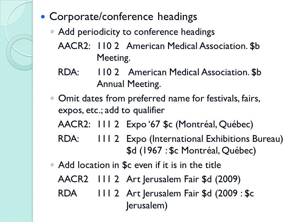 Corporate/conference headings ◦ Add periodicity to conference headings AACR2: 110 2American Medical Association.