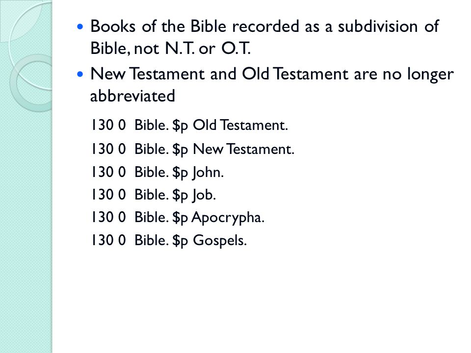 Books of the Bible recorded as a subdivision of Bible, not N.T. or O.T. New Testament and Old Testament are no longer abbreviated 130 0 Bible. $p Old