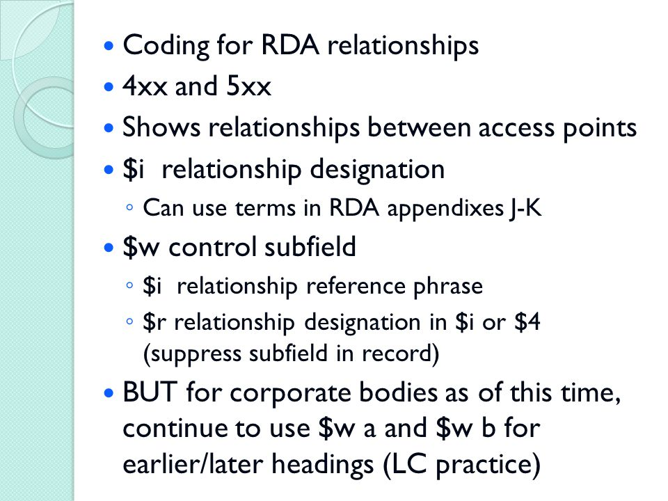 Coding for RDA relationships 4xx and 5xx Shows relationships between access points $i relationship designation ◦ Can use terms in RDA appendixes J-K $w control subfield ◦ $i relationship reference phrase ◦ $r relationship designation in $i or $4 (suppress subfield in record) BUT for corporate bodies as of this time, continue to use $w a and $w b for earlier/later headings (LC practice)