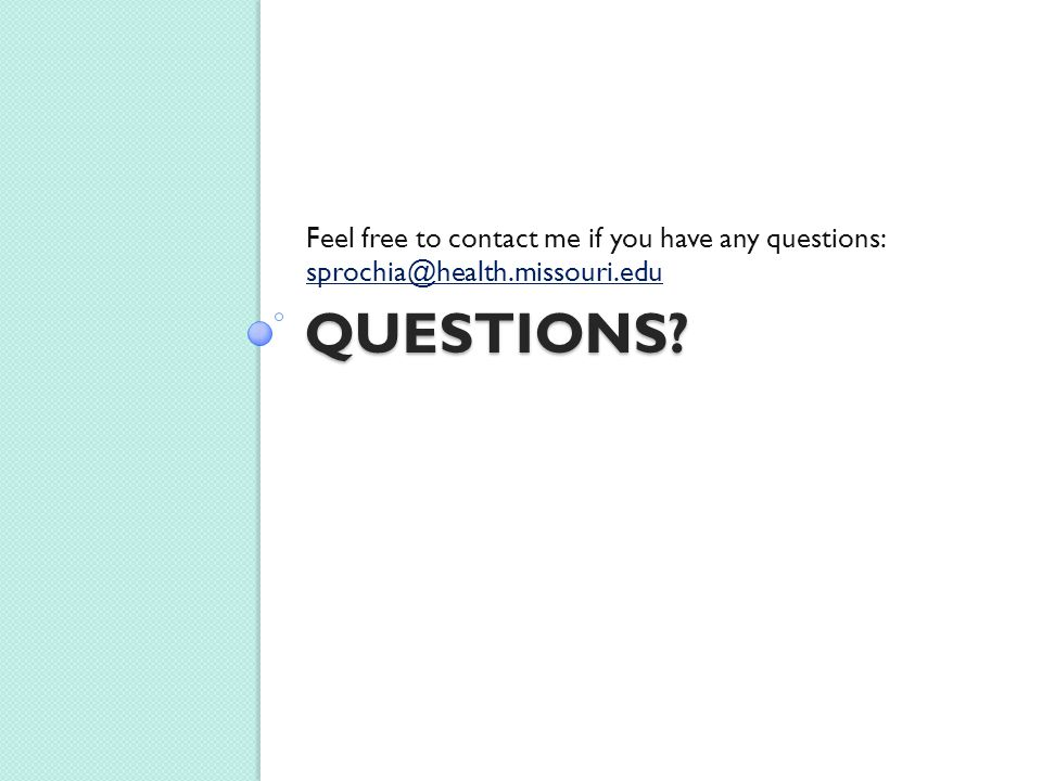 QUESTIONS? Feel free to contact me if you have any questions: sprochia@health.missouri.edu