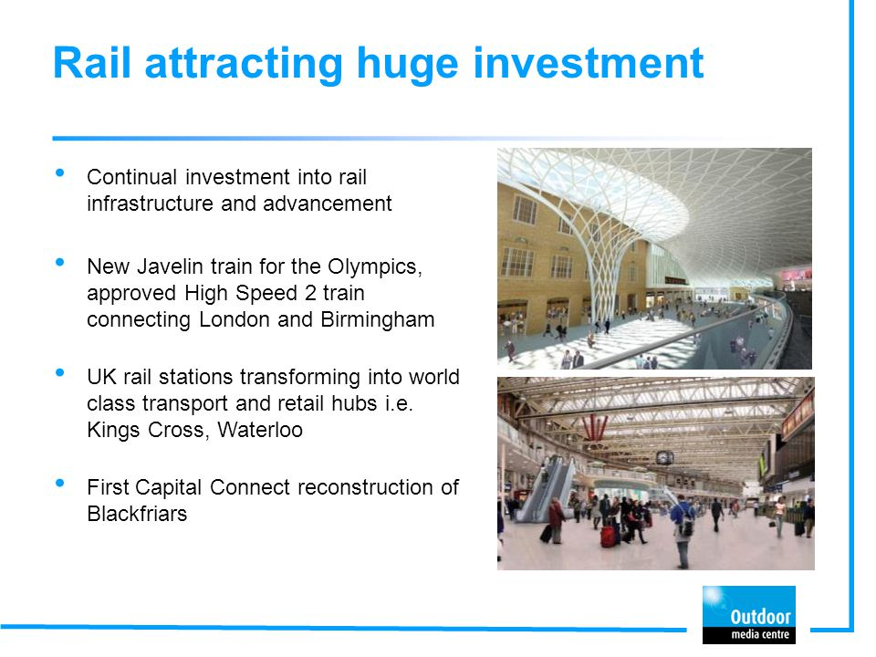 Rail attracting huge investment Continual investment into rail infrastructure and advancement New Javelin train for the Olympics, approved High Speed 2 train connecting London and Birmingham UK rail stations transforming into world class transport and retail hubs i.e.