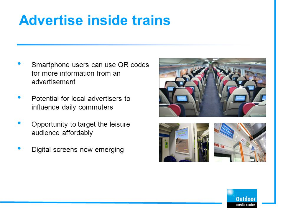 Advertise inside trains Smartphone users can use QR codes for more information from an advertisement Potential for local advertisers to influence daily commuters Opportunity to target the leisure audience affordably Digital screens now emerging