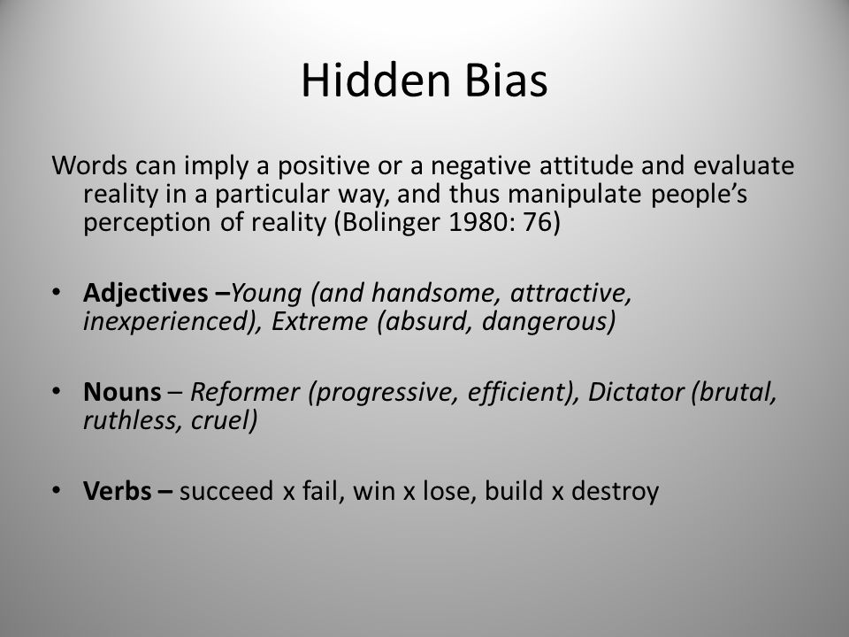 Hidden Bias Words can imply a positive or a negative attitude and evaluate reality in a particular way, and thus manipulate people's perception of rea