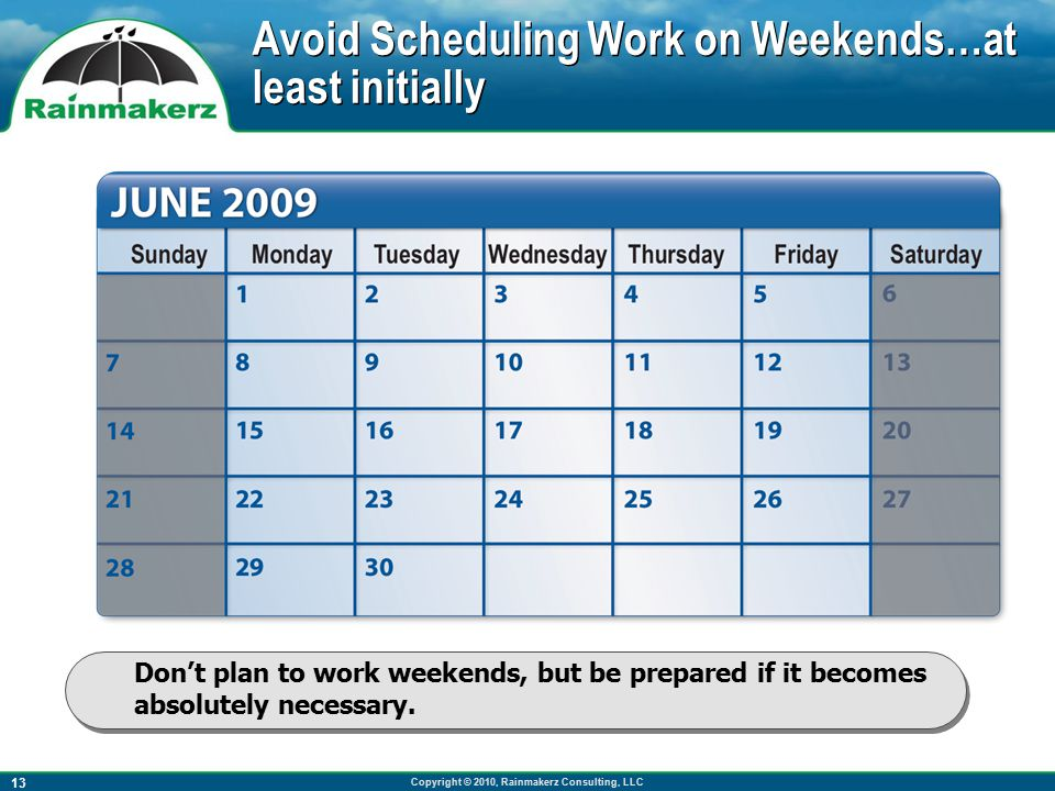 Copyright © 2010, Rainmakerz Consulting, LLC 13 Don't plan to work weekends, but be prepared if it becomes absolutely necessary.