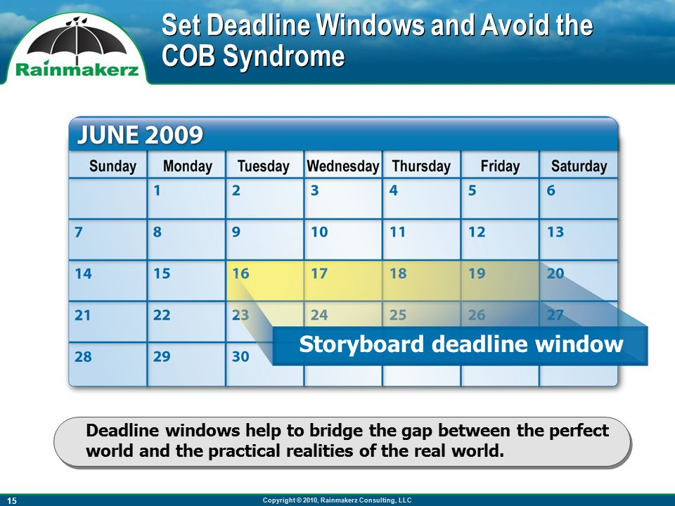 Copyright © 2010, Rainmakerz Consulting, LLC 15 Set Deadline Windows and Avoid the COB Syndrome Deadline windows help to bridge the gap between the perfect world and the practical realities of the real world.
