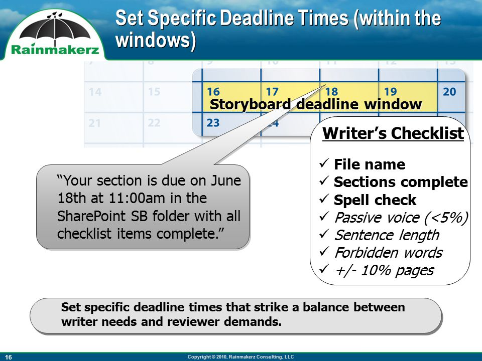 Copyright © 2010, Rainmakerz Consulting, LLC 16 Set Specific Deadline Times (within the windows) Set specific deadline times that strike a balance between writer needs and reviewer demands.