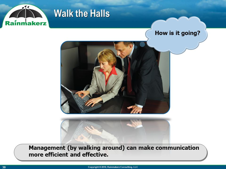 Copyright © 2010, Rainmakerz Consulting, LLC 30 Walk the Halls Management (by walking around) can make communication more efficient and effective.