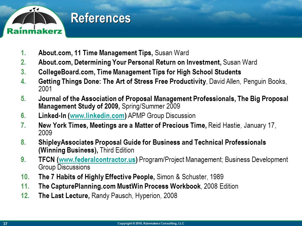 Copyright © 2010, Rainmakerz Consulting, LLC 37 References 1.About.com, 11 Time Management Tips, Susan Ward 2.About.com, Determining Your Personal Return on Investment, Susan Ward 3.CollegeBoard.com, Time Management Tips for High School Students 4.Getting Things Done: The Art of Stress Free Productivity, David Allen, Penguin Books, 2001 5.Journal of the Association of Proposal Management Professionals, The Big Proposal Management Study of 2009, Spring/Summer 2009 6.Linked-In (www.linkedin.com) APMP Group Discussionwww.linkedin.com 7.New York Times, Meetings are a Matter of Precious Time, Reid Hastie, January 17, 2009 8.ShipleyAssociates Proposal Guide for Business and Technical Professionals (Winning Business), Third Edition 9.TFCN (www.federalcontractor.us) Program/Project Management; Business Development Group Discussionswww.federalcontractor.us 10.The 7 Habits of Highly Effective People, Simon & Schuster, 1989 11.The CapturePlanning.com MustWin Process Workbook, 2008 Edition 12.The Last Lecture, Randy Pausch, Hyperion, 2008