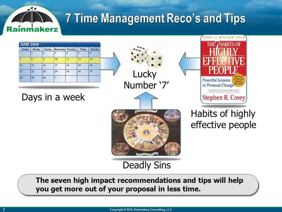 Copyright © 2010, Rainmakerz Consulting, LLC 7 7 Time Management Reco's and Tips The seven high impact recommendations and tips will help you get more out of your proposal in less time.