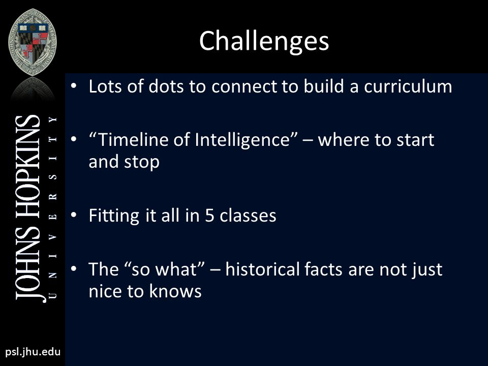 psl.jhu.edu Challenges Lots of dots to connect to build a curriculum Timeline of Intelligence – where to start and stop Fitting it all in 5 classes The so what – historical facts are not just nice to knows