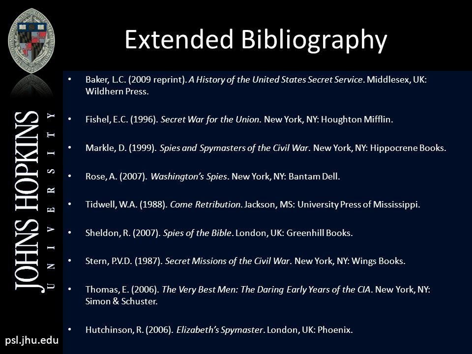 psl.jhu.edu Extended Bibliography Baker, L.C. (2009 reprint). A History of the United States Secret Service. Middlesex, UK: Wildhern Press. Fishel, E.
