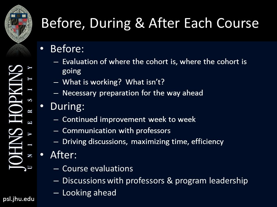 psl.jhu.edu Before, During & After Each Course Before: – Evaluation of where the cohort is, where the cohort is going – What is working.