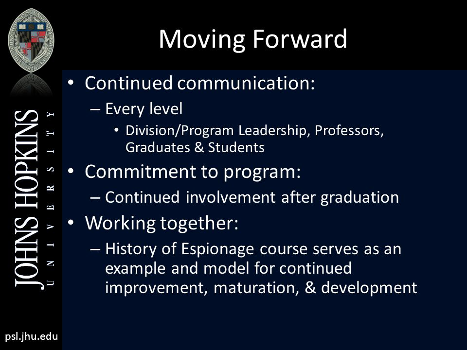psl.jhu.edu Moving Forward Continued communication: – Every level Division/Program Leadership, Professors, Graduates & Students Commitment to program: – Continued involvement after graduation Working together: – History of Espionage course serves as an example and model for continued improvement, maturation, & development