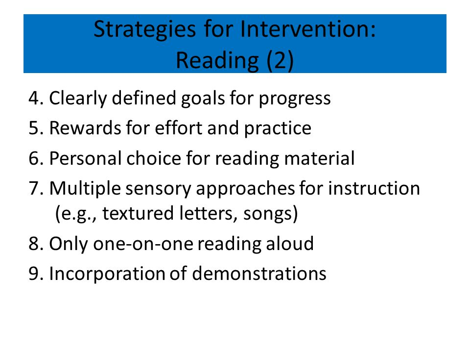 Strategies for Intervention: Reading (2) 4. Clearly defined goals for progress 5. Rewards for effort and practice 6. Personal choice for reading mater