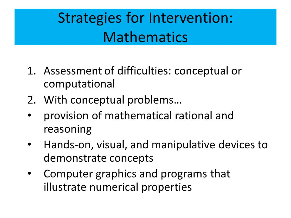 Strategies for Intervention: Mathematics 1.Assessment of difficulties: conceptual or computational 2.With conceptual problems… provision of mathematic