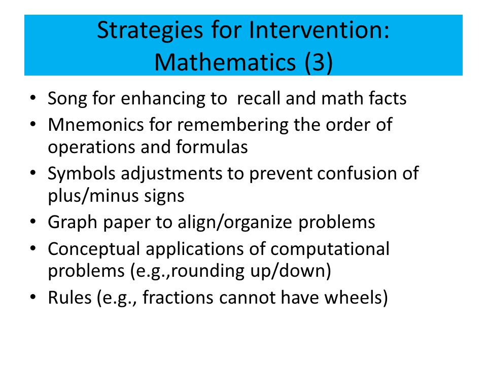 Strategies for Intervention: Mathematics (3) Song for enhancing to recall and math facts Mnemonics for remembering the order of operations and formula
