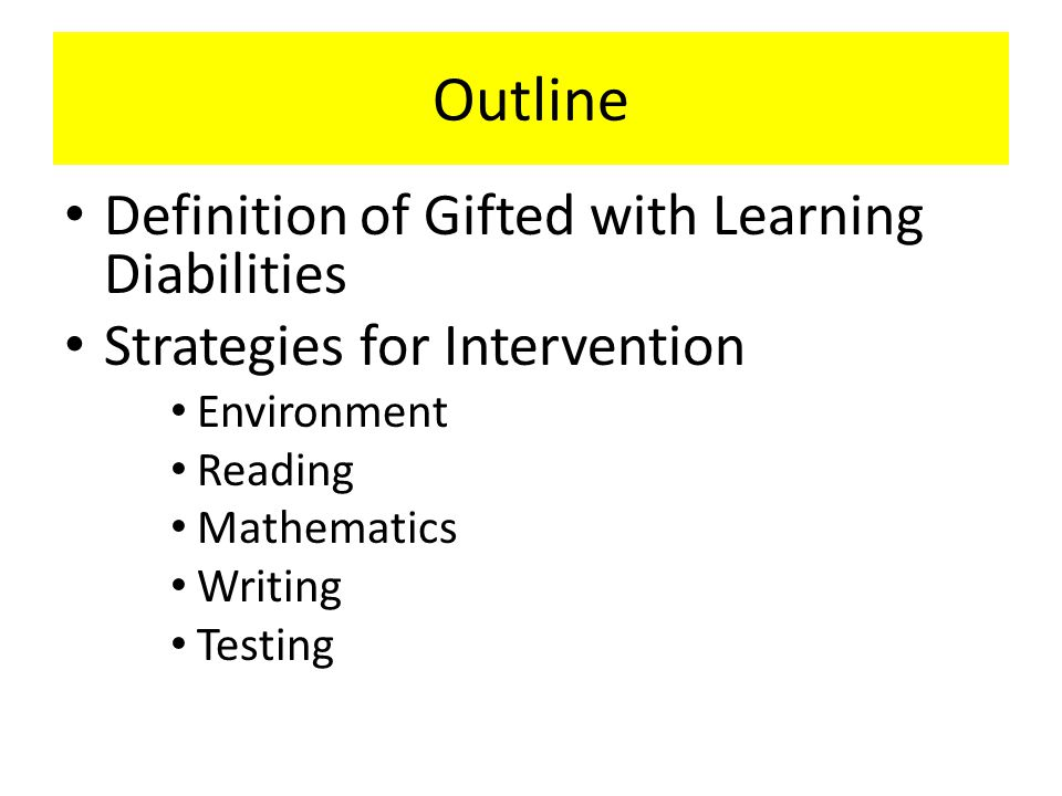 Outline Definition of Gifted with Learning Diabilities Strategies for Intervention Environment Reading Mathematics Writing Testing
