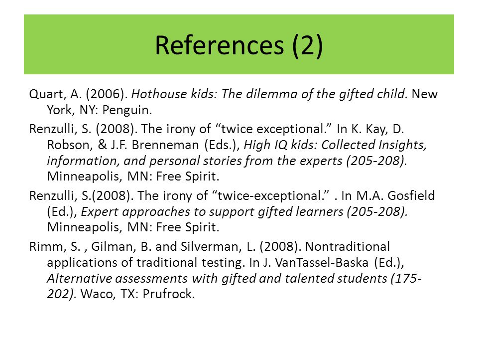 """References (2) Quart, A. (2006). Hothouse kids: The dilemma of the gifted child. New York, NY: Penguin. Renzulli, S. (2008). The irony of """"twice excep"""