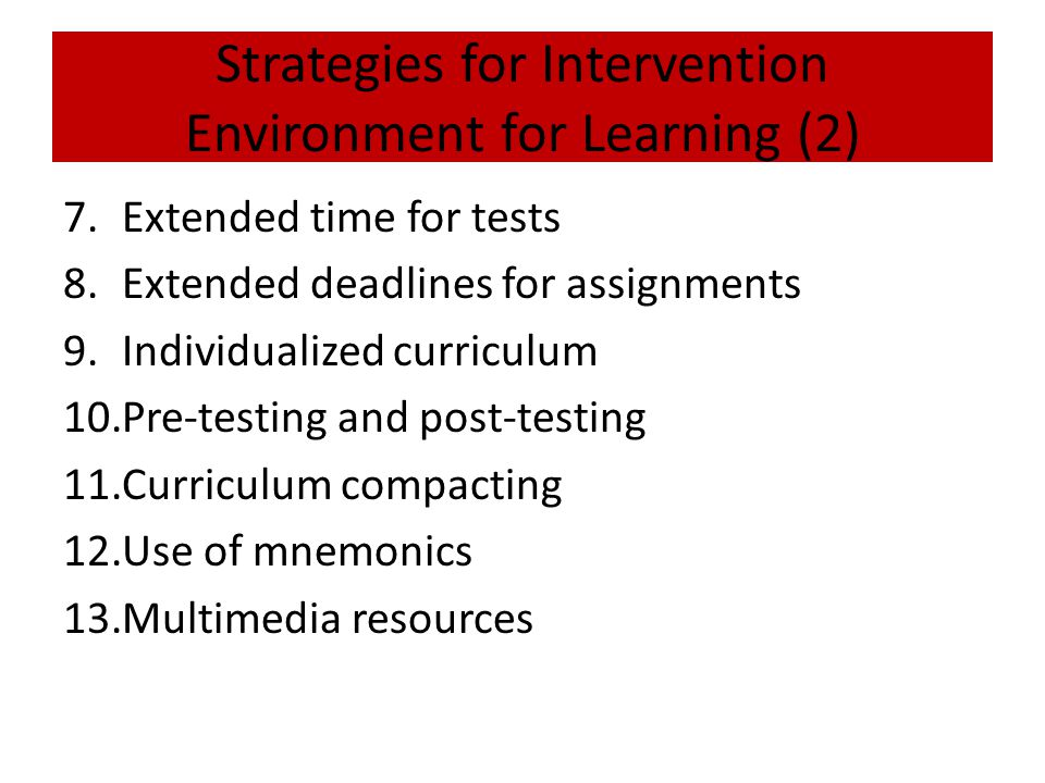 Strategies for Intervention Environment for Learning (2) 7.Extended time for tests 8.Extended deadlines for assignments 9.Individualized curriculum 10