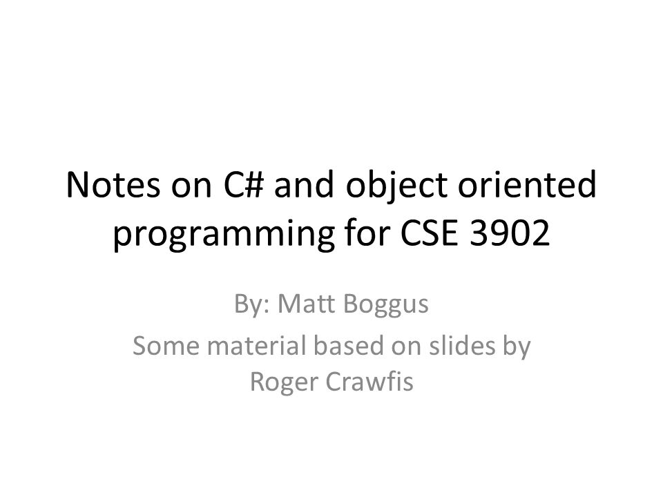 Notes on C# and object oriented programming for CSE 3902 By: Matt Boggus Some material based on slides by Roger Crawfis