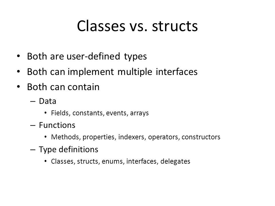 Classes vs. structs Both are user-defined types Both can implement multiple interfaces Both can contain – Data Fields, constants, events, arrays – Fun