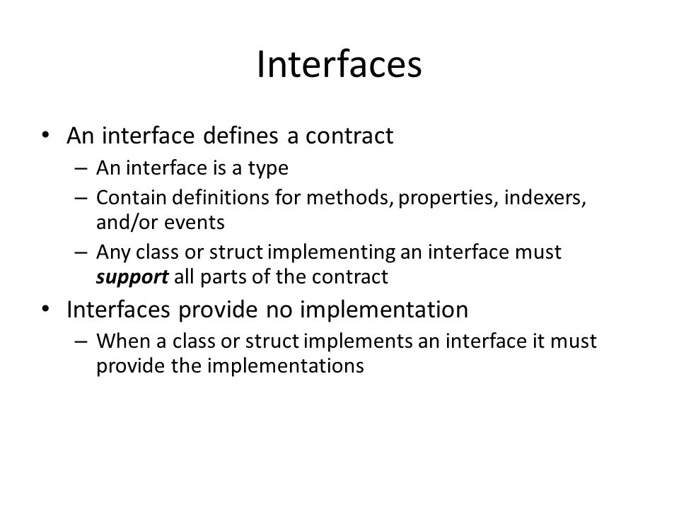 Interfaces An interface defines a contract – An interface is a type – Contain definitions for methods, properties, indexers, and/or events – Any class or struct implementing an interface must support all parts of the contract Interfaces provide no implementation – When a class or struct implements an interface it must provide the implementations