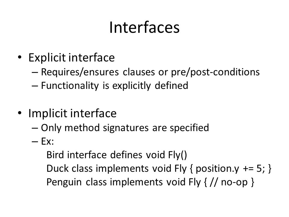 Interfaces Explicit interface – Requires/ensures clauses or pre/post-conditions – Functionality is explicitly defined Implicit interface – Only method signatures are specified – Ex: Bird interface defines void Fly() Duck class implements void Fly { position.y += 5; } Penguin class implements void Fly { // no-op }