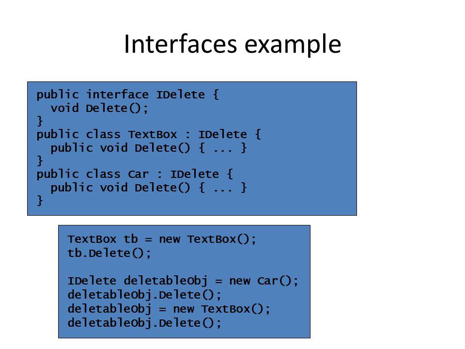 public interface IDelete { void Delete(); } public class TextBox : IDelete { public void Delete() {... } } public class Car : IDelete { public void De