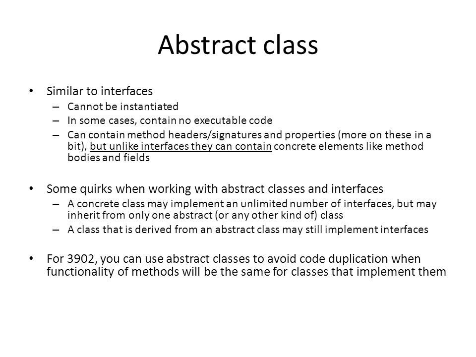 Abstract class Similar to interfaces – Cannot be instantiated – In some cases, contain no executable code – Can contain method headers/signatures and
