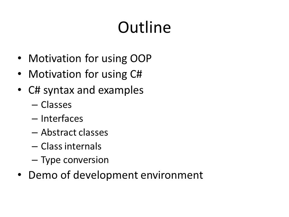Outline Motivation for using OOP Motivation for using C# C# syntax and examples – Classes – Interfaces – Abstract classes – Class internals – Type conversion Demo of development environment