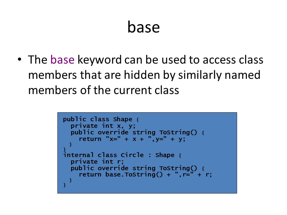 base The base keyword can be used to access class members that are hidden by similarly named members of the current class public class Shape { private