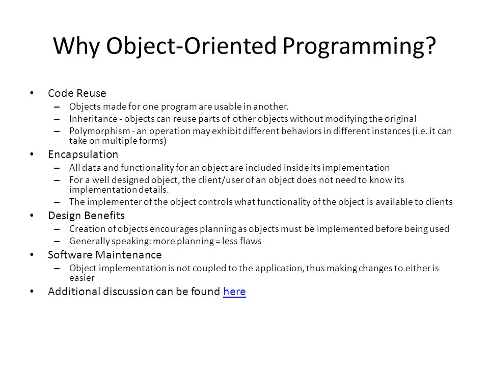Why Object-Oriented Programming. Code Reuse – Objects made for one program are usable in another.