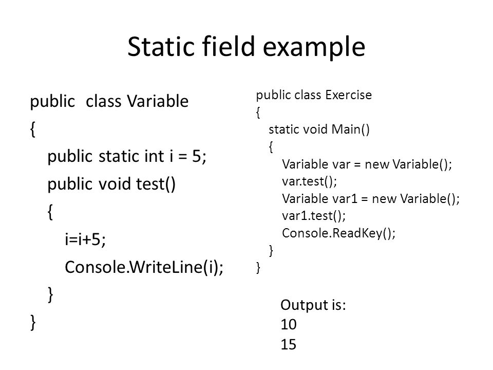 Static field example public class Variable { public static int i = 5; public void test() { i=i+5; Console.WriteLine(i); } public class Exercise { static void Main() { Variable var = new Variable(); var.test(); Variable var1 = new Variable(); var1.test(); Console.ReadKey(); } Output is: 10 15
