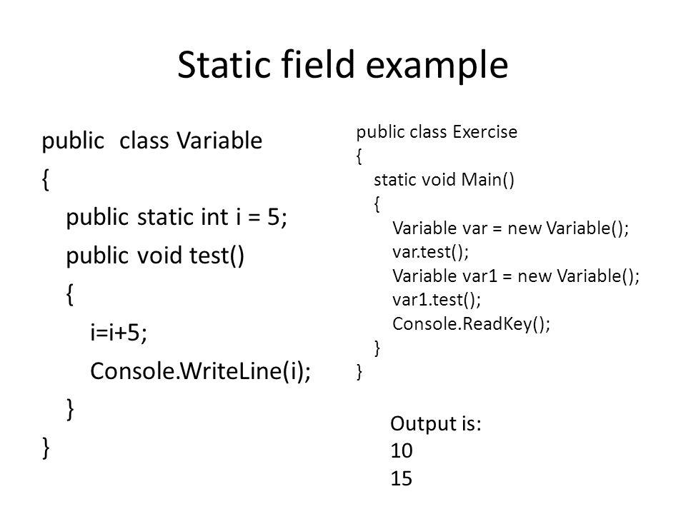 Static field example public class Variable { public static int i = 5; public void test() { i=i+5; Console.WriteLine(i); } public class Exercise { stat