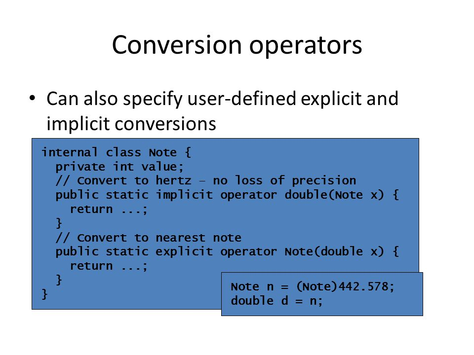 Can also specify user-defined explicit and implicit conversions internal class Note { private int value; // Convert to hertz – no loss of precision public static implicit operator double(Note x) { return...; } // Convert to nearest note public static explicit operator Note(double x) { return...; } Note n = (Note)442.578; double d = n; Conversion operators