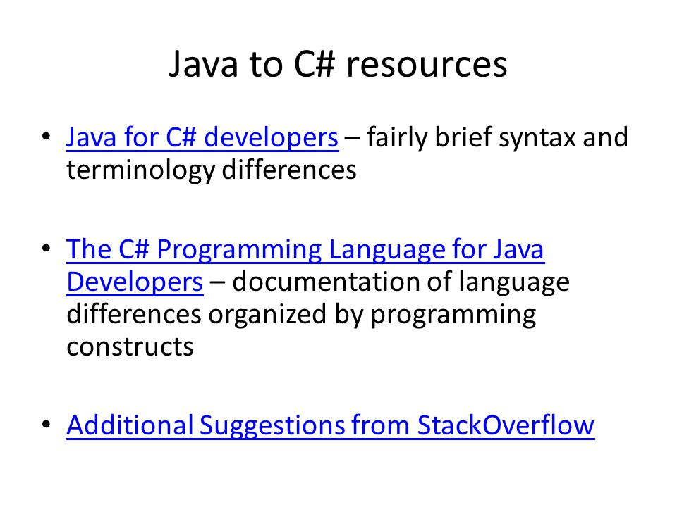 Java to C# resources Java for C# developers – fairly brief syntax and terminology differences Java for C# developers The C# Programming Language for Java Developers – documentation of language differences organized by programming constructs The C# Programming Language for Java Developers Additional Suggestions from StackOverflow