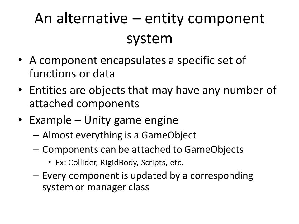 An alternative – entity component system A component encapsulates a specific set of functions or data Entities are objects that may have any number of attached components Example – Unity game engine – Almost everything is a GameObject – Components can be attached to GameObjects Ex: Collider, RigidBody, Scripts, etc.