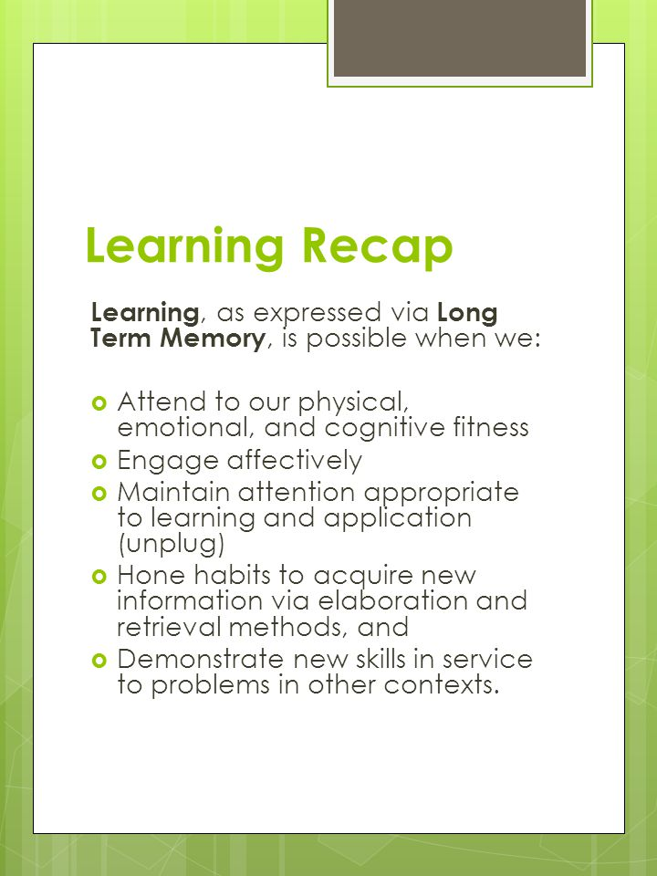 Learning Recap Learning, as expressed via Long Term Memory, is possible when we:  Attend to our physical, emotional, and cognitive fitness  Engage a